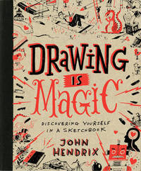 Drawing Is Magic: Discovering Yourself in a Sketchbook by John Hendrix (University of Lincoln, UK and Roger Williams University and Rhode Island School of Design, USA)