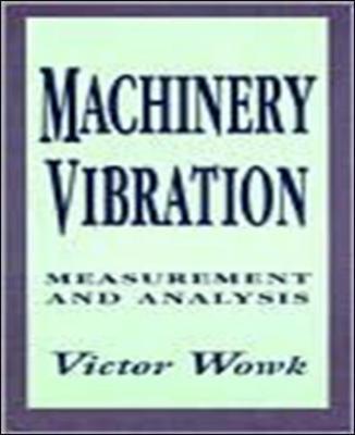 Machinery Vibration: Measurement and Analysis: Measurement and Analysis by Victor Wowk