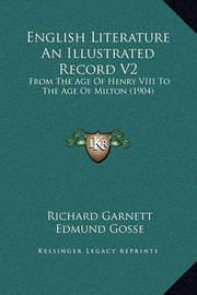 English Literature an Illustrated Record V2: From the Age of Henry VIII to the Age of Milton (1904) by Edmund Gosse