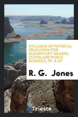 Syllabus of Physical Education for Elementary Grades, Cleveland Public Schools, Pp. 5-57 by R G Jones