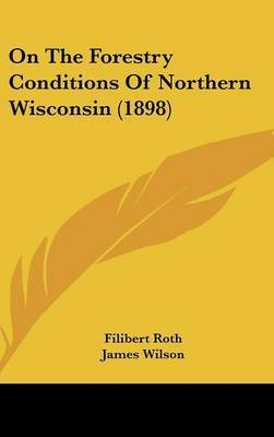 On the Forestry Conditions of Northern Wisconsin (1898) by Filibert Roth