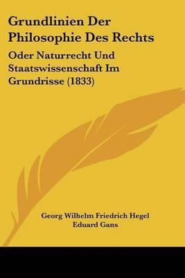 Grundlinien Der Philosophie Des Rechts: Oder Naturrecht Und Staatswissenschaft Im Grundrisse (1833) by Georg Wilhelm Friedrich Hegel