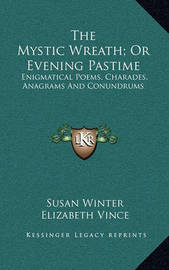 The Mystic Wreath; Or Evening Pastime: Enigmatical Poems, Charades, Anagrams and Conundrums by Elizabeth Vince