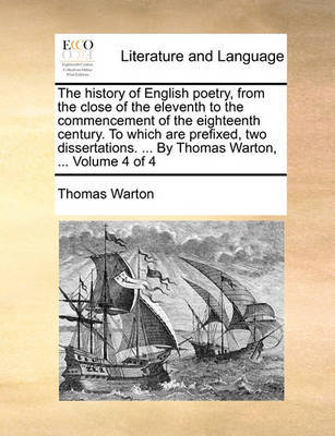 The History of English Poetry, from the Close of the Eleventh to the Commencement of the Eighteenth Century. to Which Are Prefixed, Two Dissertations. ... by Thomas Warton, ... Volume 4 of 4 by Thomas Warton