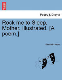 Rock Me to Sleep, Mother. Illustrated. [A Poem.] by Elizabeth Akers