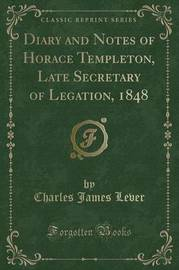 Diary and Notes of Horace Templeton, Late Secretary of Legation, 1848 (Classic Reprint) by Charles James Lever