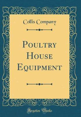 Poultry House Equipment (Classic Reprint) by Collis Company