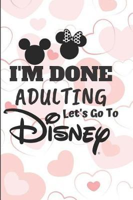 I'm Done Adulting Let's go to Disney by Kate Pears
