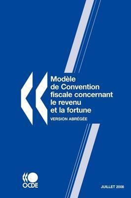 Modele De Convention Fiscale Concernant Le Revenu Et La Fortune 2008: Version Abregee -- Juillet by OECD Publishing