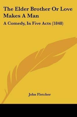 The Elder Brother Or Love Makes A Man: A Comedy, In Five Acts (1848) by John Fletcher