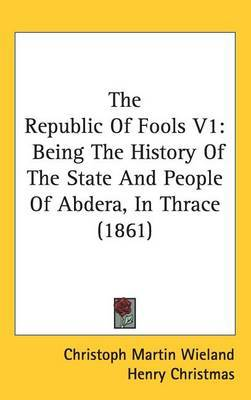 The Republic Of Fools V1: Being The History Of The State And People Of Abdera, In Thrace (1861) by Christoph Martin Wieland image
