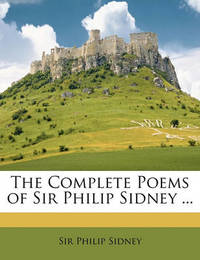 The Complete Poems of Sir Philip Sidney ... by Sir Philip Sidney, Sir