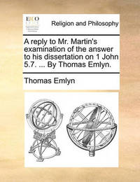 A Reply to Mr. Martin's Examination of the Answer to His Dissertation on 1 John 5.7. ... by Thomas Emlyn. by Thomas Emlyn