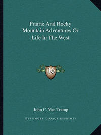 Prairie and Rocky Mountain Adventures or Life in the West by John C Van Tramp