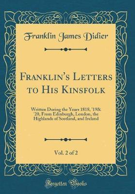 Franklin's Letters to His Kinsfolk, Vol. 2 of 2 by Franklin James Didier