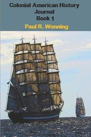 Colonial American History Journal - Book 1 by Paul R Wonning