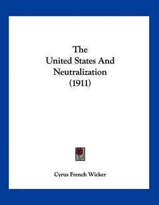 The United States and Neutralization (1911) by Cyrus French Wicker image