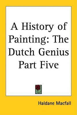 A History of Painting: The Dutch Genius Part Five by Haldane Macfall