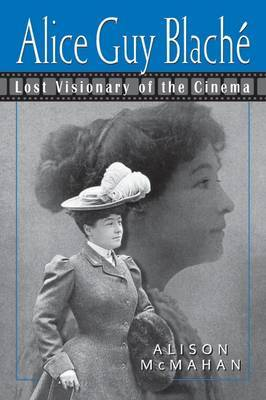 Alice Guy Blache and the Birth of Film Narrative by Alison McMahan