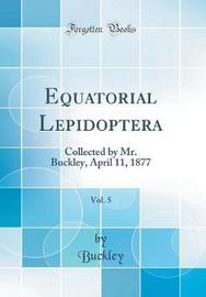 Equatorial Lepidoptera, Vol. 5 by Buckley Buckley