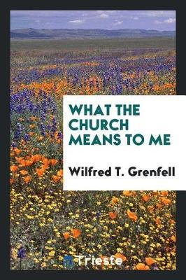 What the Church Means to Me by Wilfred T Grenfell