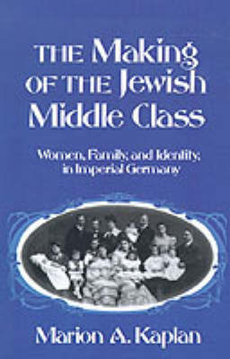 The Making of the Jewish Middle Class by Marion A Kaplan