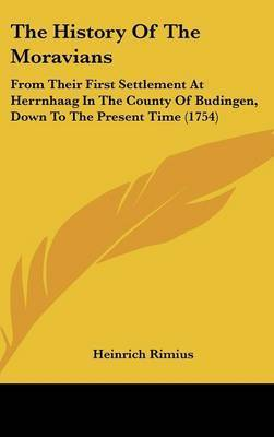 The History Of The Moravians: From Their First Settlement At Herrnhaag In The County Of Budingen, Down To The Present Time (1754) by Heinrich Rimius