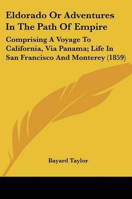 Eldorado Or Adventures In The Path Of Empire: Comprising A Voyage To California, Via Panama; Life In San Francisco And Monterey (1859) by Bayard Taylor