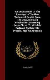 An Examination of the Passages in the New Testament Quoted from the Old and Called Prophecies Concerning Jesus Christ. to Which Is Prefixed, an Essay on Dreams. Also an Appendix by Thomas Paine