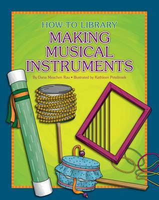 How-To Library: Making Musical Instruments by Dana Meachen Rau