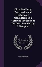 Christian Unity Doctrinally and Historically Considered, in 8 Sermons Preached at the Lect. Founded by J. Bampton by John Hume Spry image