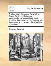 A Letter from Governor Pownall to Adam Smith, ... Being an Examination of Several Points of Doctrine, Laid Down in His Inquiry Into the Nature and Causes of the Wealth of Nations. by Thomas Pownall