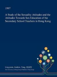 A Study of the Sexuality Attitudes and the Attitudes Towards Sex Education of the Secondary School Teachers in Hong Kong by Ling-Poon Andrew Tong