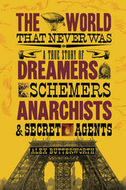 The World That Never Was: A True Story of Dreamers, Schemers, Anarchists and Secret Agents by Alex Butterworth image