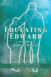 Educating Edward: The Story of a Boy in Trouble and the Man Who Saved Him by Robert Whyte