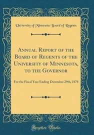 Annual Report of the Board of Regents of the University of Minnesota, to the Governor by University of Minnesota Board O Regents image