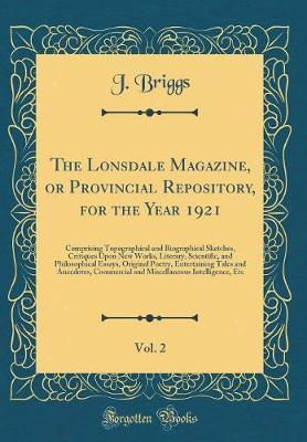 The Lonsdale Magazine, or Provincial Repository, for the Year 1921, Vol. 2 by J Briggs image