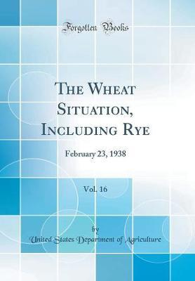 The Wheat Situation, Including Rye, Vol. 16 by United States Department of Agriculture