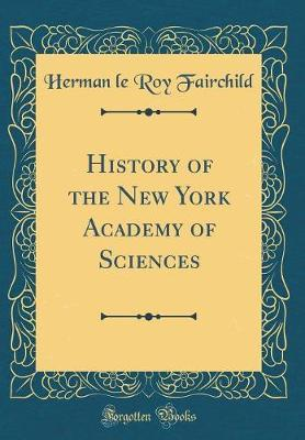 History of the New York Academy of Sciences (Classic Reprint) by Herman Le Roy Fairchild