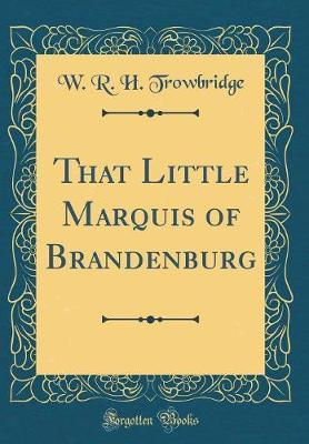 That Little Marquis of Brandenburg (Classic Reprint) by W R.H Trowbridge