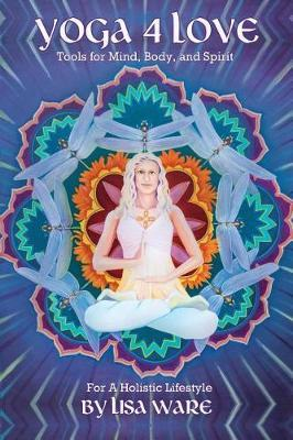 Yoga 4 Love Tools for Mind, Body and Spirit by Lisa Ware