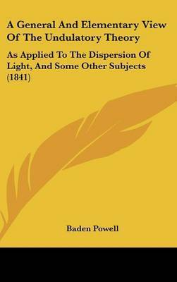 A General and Elementary View of the Undulatory Theory: As Applied to the Dispersion of Light, and Some Other Subjects (1841) by Baden Powell