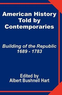 American History Told by Contemporaries: Building of the Republic 1689 - 1783