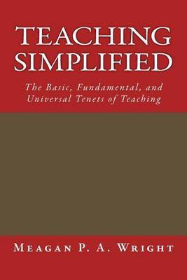 Teaching Simplified: The Basic, Fundamental, and Universal Tenets of Teaching by Meagan P a Wright image