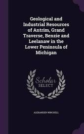 Geological and Industrial Resources of Antrim, Grand Traverse, Benzie and Leelanaw in the Lower Peninsula of Michigan by Alexander Winchell