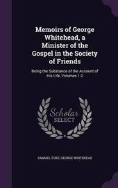 Memoirs of George Whitehead, a Minister of the Gospel in the Society of Friends by Samuel Tuke