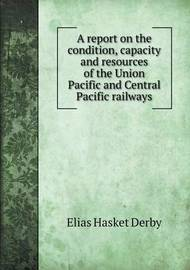 A Report on the Condition, Capacity and Resources of the Union Pacific and Central Pacific Railways by Elias Hasket Derby