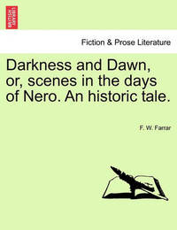 Darkness and Dawn, Or, Scenes in the Days of Nero. an Historic Tale. by F W Farrar