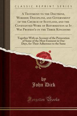 A Testimony to the Doctrine, Worship, Discipline, and Government of the Church of Scotland, and the Covenanted Work of Reformation as It Was Profess'd in the Three Kingdoms by John Dick