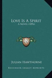 Love Is a Spirit Love Is a Spirit: A Novel (1896) a Novel (1896) by Julian Hawthorne